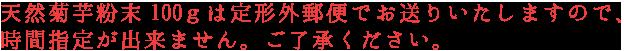 天然菊芋粉末100gは定形外郵便でお送りいたしますので、 時間指定が出来ません。ご了承ください。