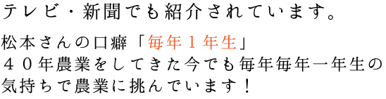 松本さんの口癖「毎年1年生」 40年農業をしてきた今でも毎年毎年一年生の 気持ちで農業に挑んでいます!